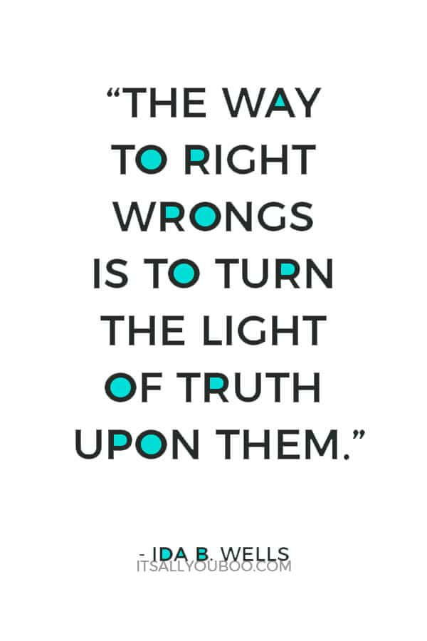"""The way to right wrongs is to turn the light of truth upon them."" — Ida B. Wells"