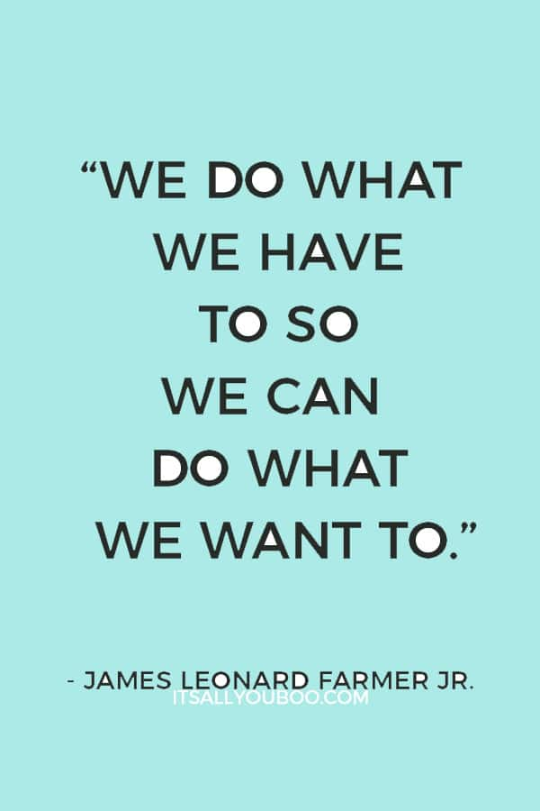 """We do what we have to so we can do what we want to.""— James Leonard Farmer Jr."