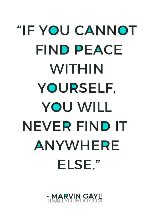 """If you cannot find peace within yourself, you will never find it anywhere else."" — Marvin Gaye"