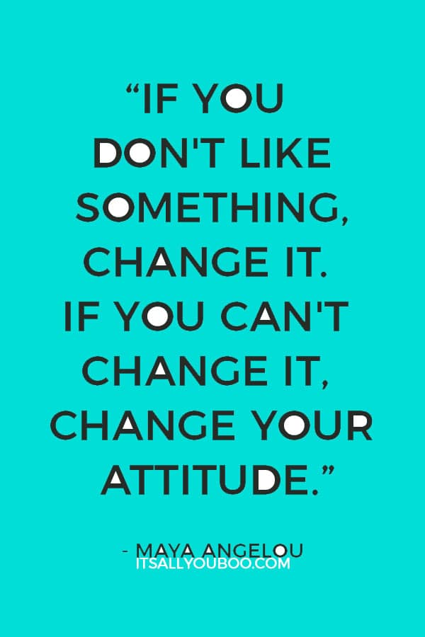 """If you don't like something, change it. If you can't change it, change your attitude."" — Maya Angelou"
