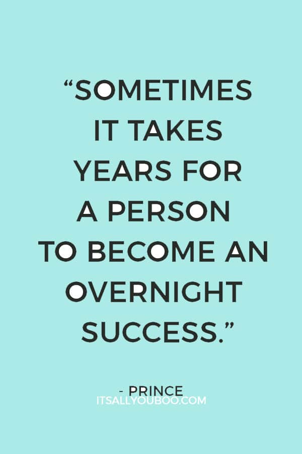 """Sometimes it takes years for a person to become an overnight success."" — Prince"