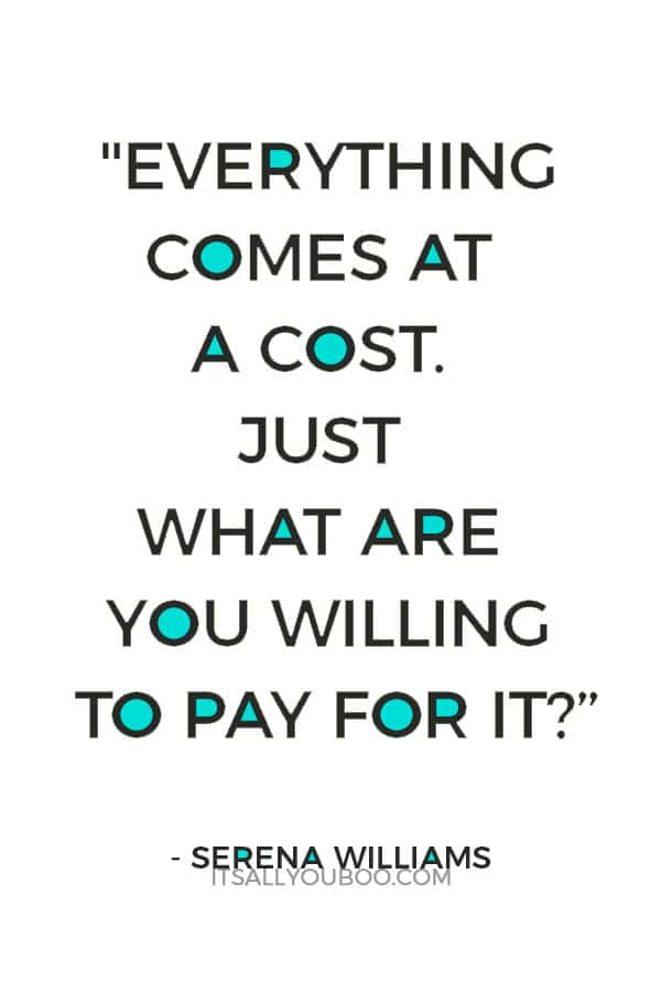 """Everything comes at a cost. Just what are you willing to pay for it?"" — Serena Williams"