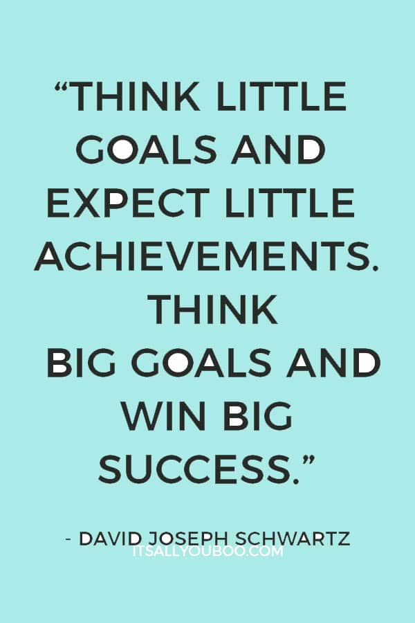 """Think little goals and expect little achievements. Think big goals and win big success."" – David Joseph Schwartz"