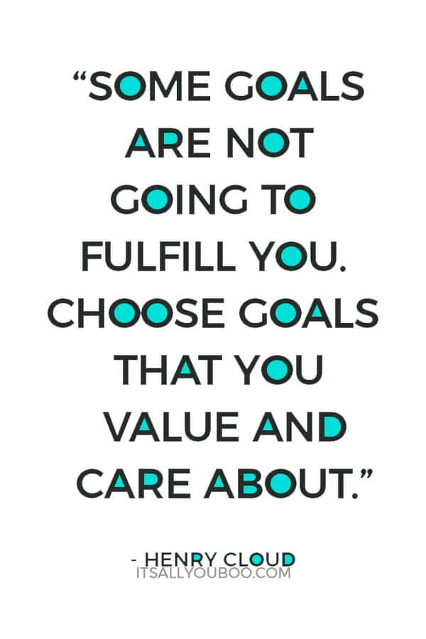 """Some goals are not going to fulfill you. Choose goals that you value and care about."" – Henry Cloud"