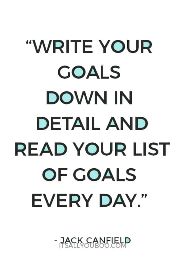 """Write your goals down in detail and read your list of goals every day. Some goals may entail a list of shorter goals. Losing a lot of weight, for example, should include mini-goals, such as 10-pound milestones. This will keep your subconscious mind focused on what you want step by step."" – Jack Canfield"