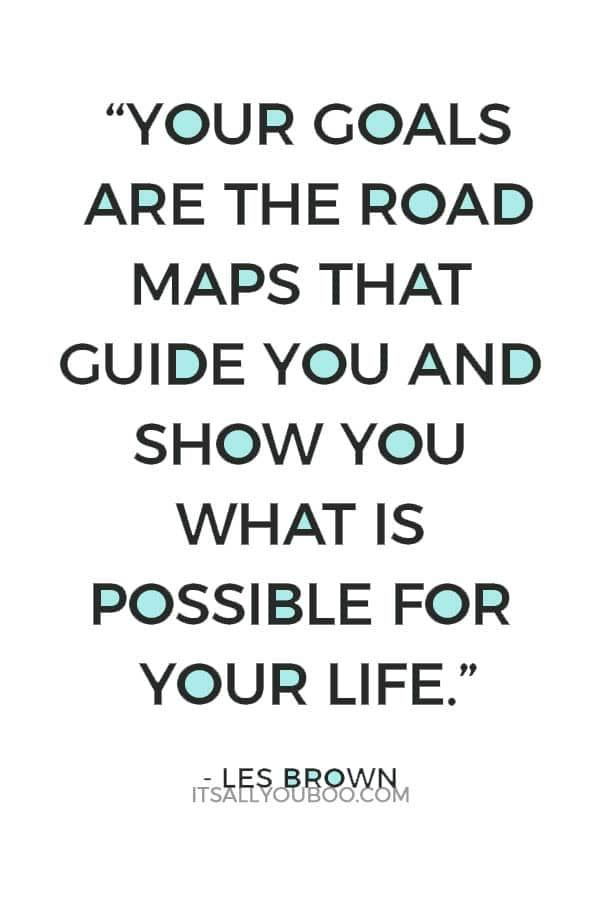 """Your goals are the road maps that guide you and show you what is possible for your life."" – Les Brown"