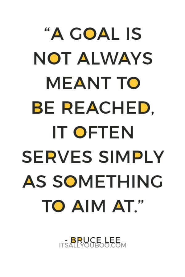 """A goal is not always meant to be reached, it often serves simply as something to aim at."" – Bruce Lee"