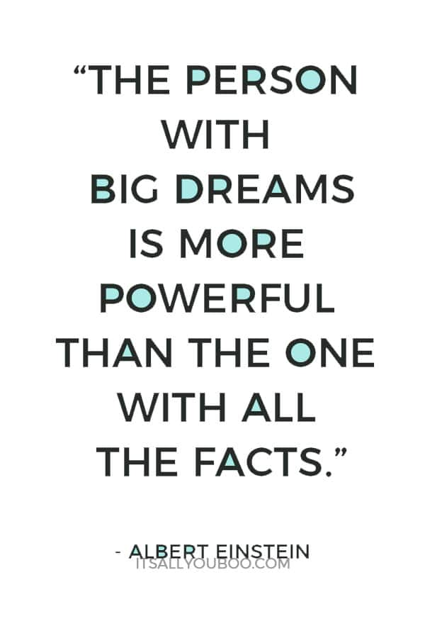 """The person with big dreams is more powerful than the one with all the facts."" – Albert Einstein"