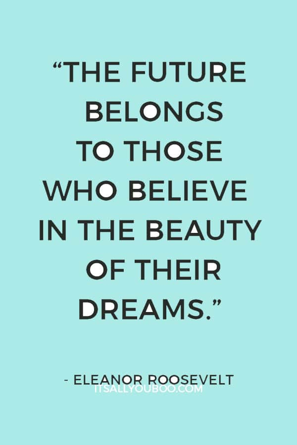 """The future belongs to those who believe in the beauty of their dreams."" — Eleanor Roosevelt"