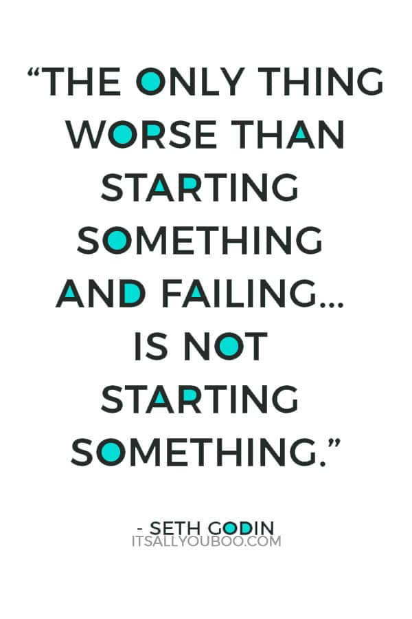 """The only thing worse than starting something and failing... is not starting something."" – Seth Godin"