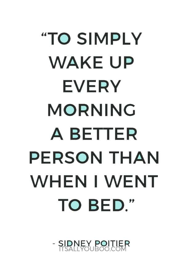 """To simply wake up every morning a better person than when I went to bed."" - Sidney Poitier"