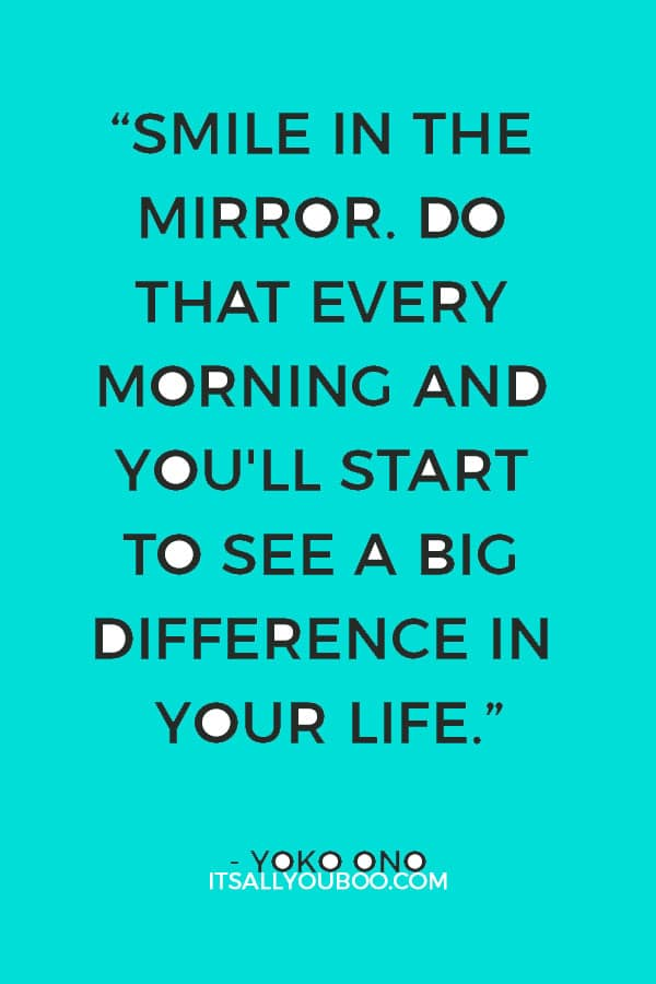 """Smile in the mirror. Do that every morning and you'll start to see a big difference in your life."" - Yoko Ono"