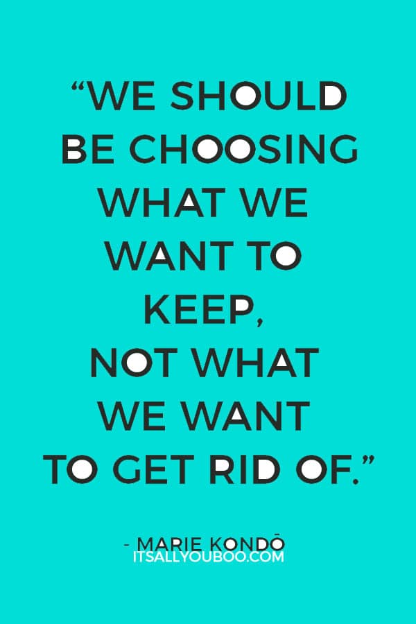 """We should be choosing what we want to keep, not what we want to get rid of."" ― Marie Kondō, The Life-Changing Magic of Tidying Up"