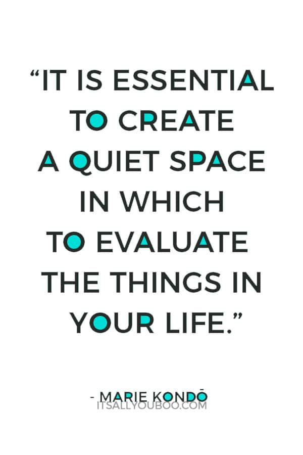"""It is essential to create a quiet space in which to evaluate the things in your life."" - Marie Kondo"