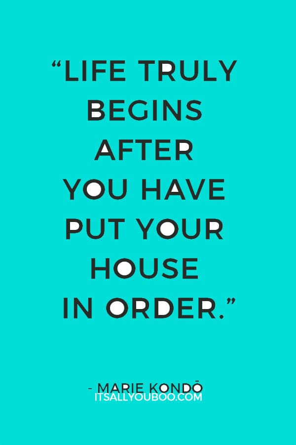 """Life truly begins after you have put your house in order."" - Marie Kondo"