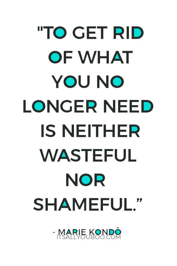 """To get rid of what you no longer need is neither wasteful nor shameful."" - Marie Kondo"