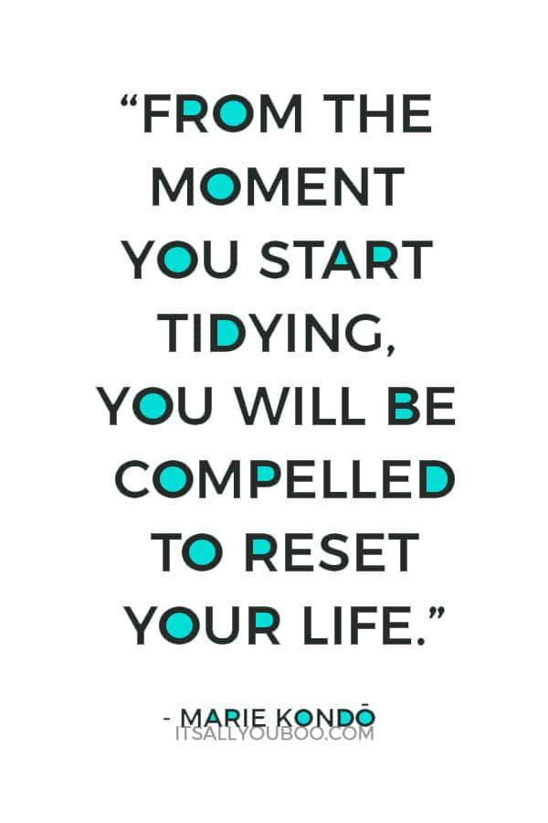 """From the moment you start tidying, you will be compelled to reset your life."" - Marie Kondo"