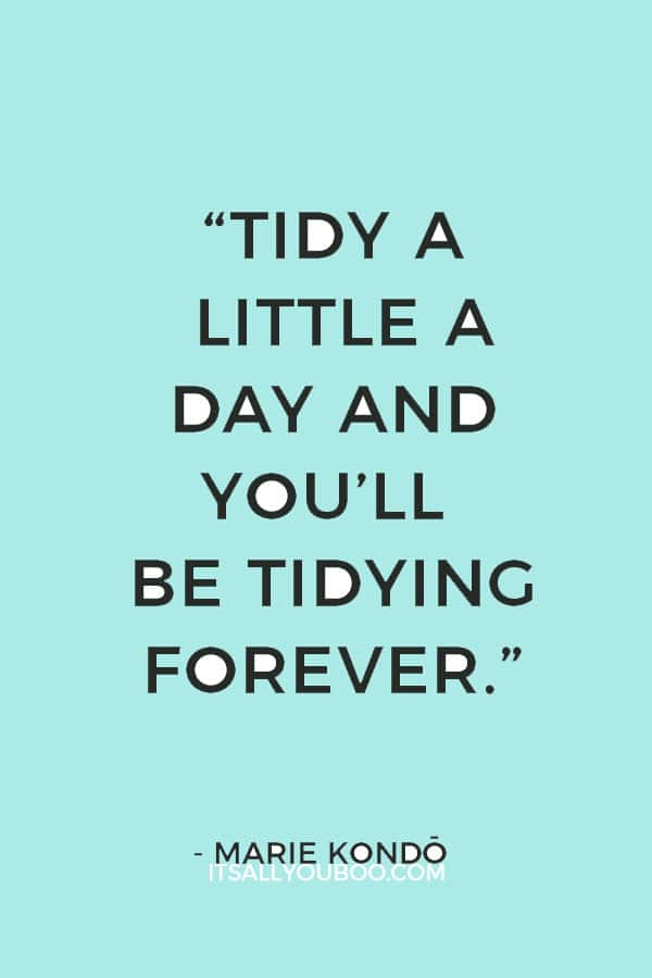 """""""Tidy a little a day and you'll be tidying forever."""" ― Marie Kondō"""