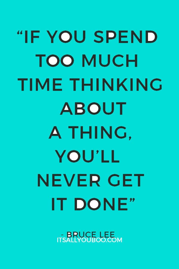 """If you spend too much time thinking about a thing, you'll never get it done"" - Bruce Lee"