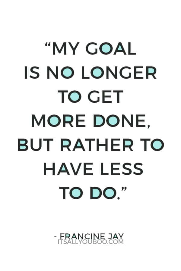 """My goal is no longer to get more done, but rather to have less to do."" – Francine Jay"