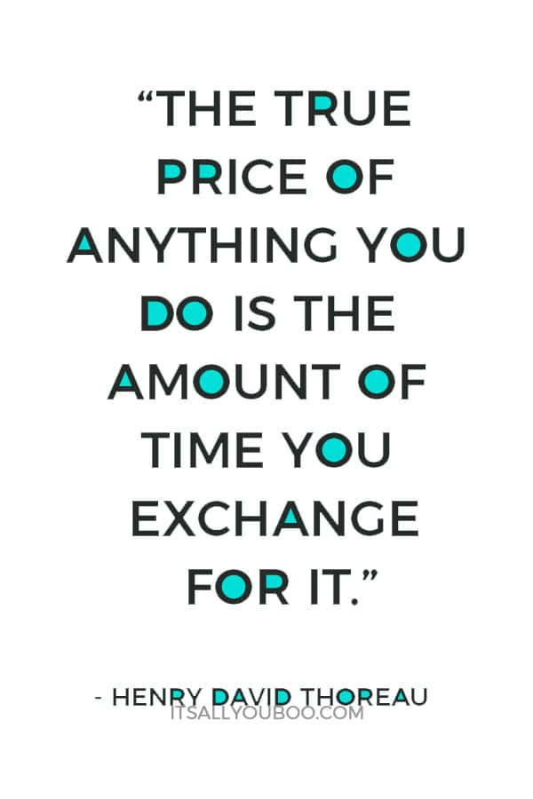 """The true price of anything you do is the amount of time you exchange for it.""― Henry David Thoreau"