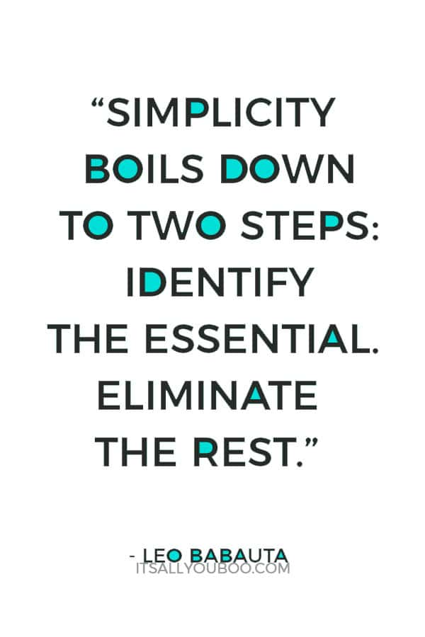 """Simplicity boils down to two steps: Identify the essential. Eliminate the rest."" – Leo Babauta"