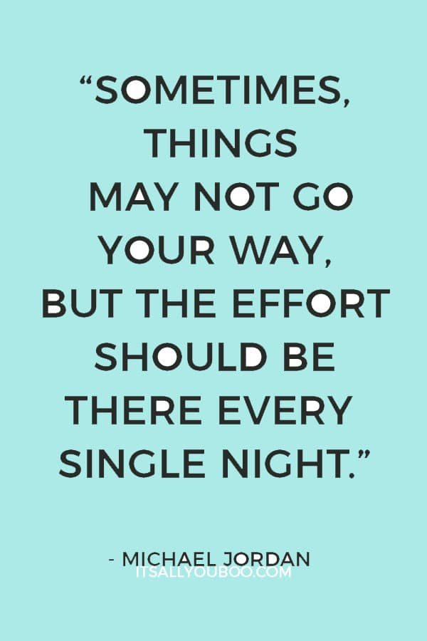 """Sometimes, things may not go your way, but the effort should be there every single night."" – Michael Jordan"