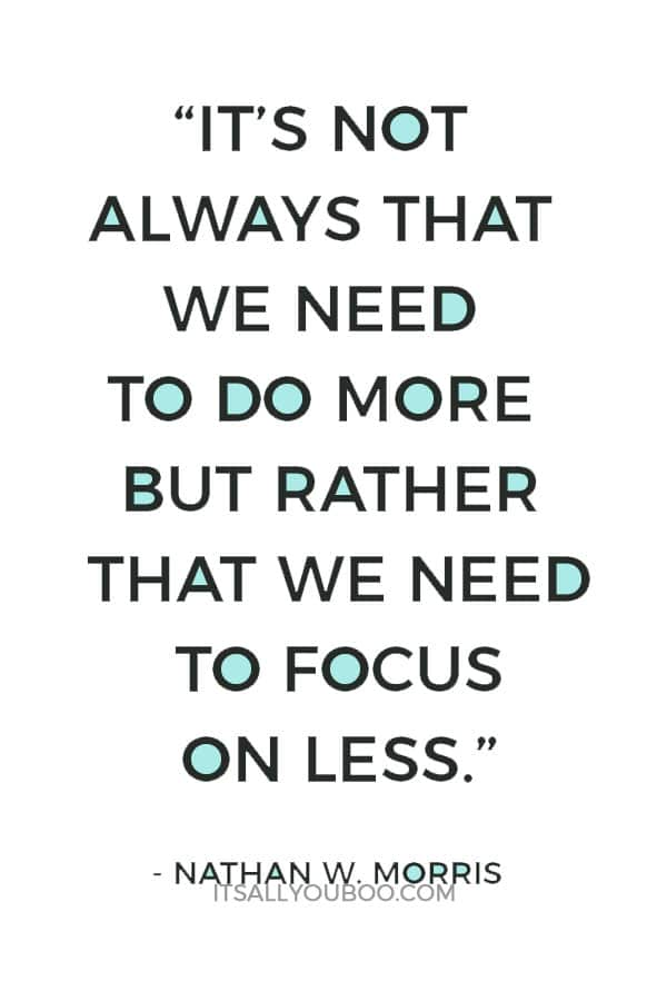 """It's not always that we need to do more but rather that we need to focus on less."" ― Nathan W. Morris"