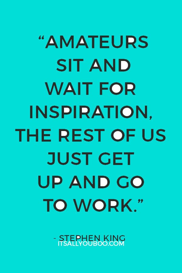 """Amateurs sit and wait for inspiration, the rest of us just get up and go to work."" – Stephen King"