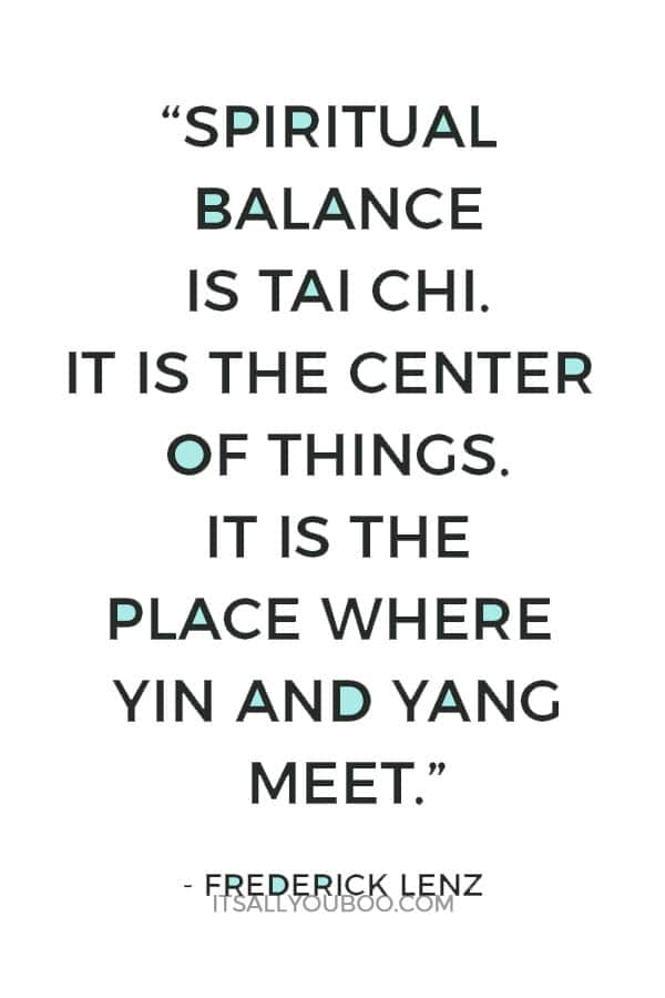 """Spiritual balance is tai chi. It is the center of things. It is the place where yin and yang meet."" - Frederick Lenz"