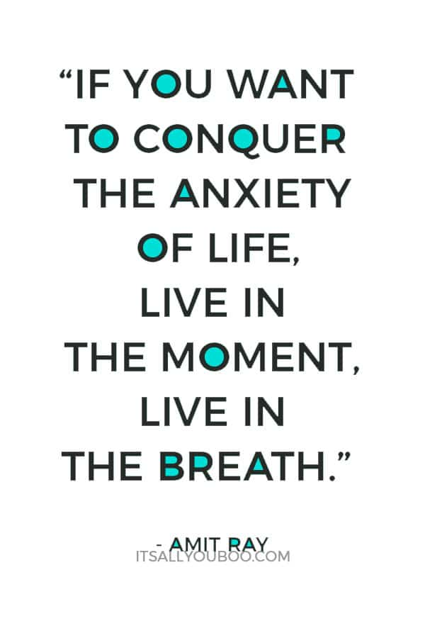 """If you want to conquer the anxiety of life, live in the moment, live in the breath."" - Amit Ray"