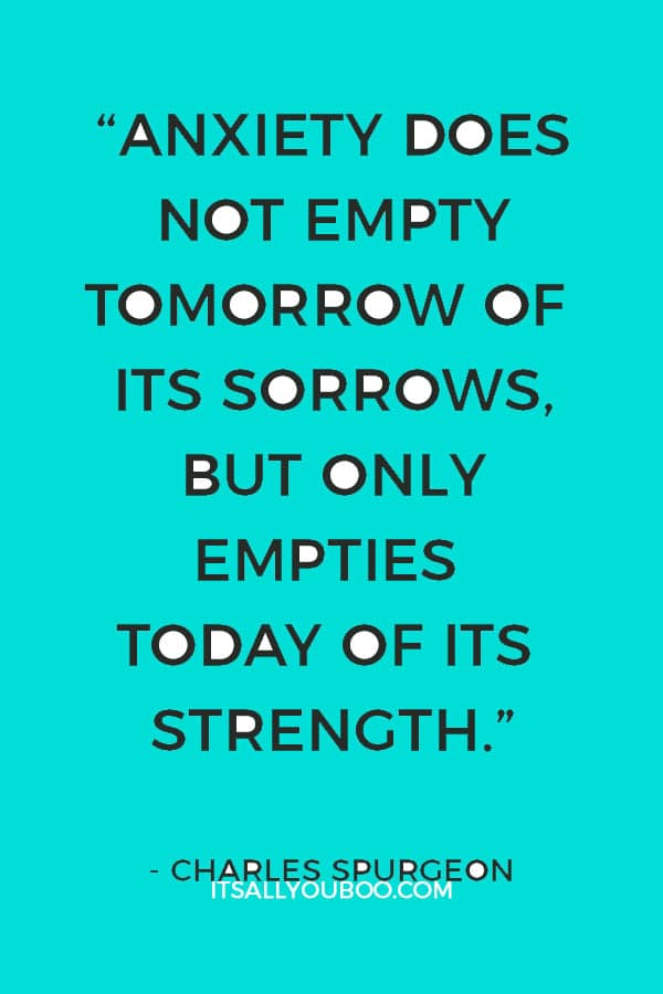 """Anxiety does not empty tomorrow of its sorrows, but only empties today of its strength."" — Charles Spurgeon"