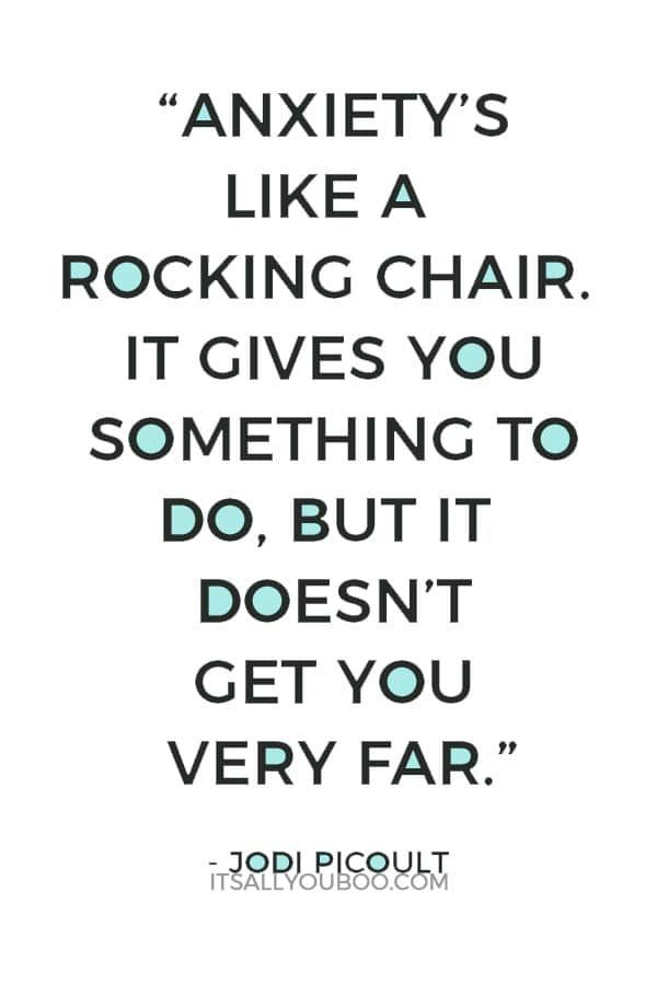 """Anxiety's like a rocking chair. It gives you something to do, but it doesn't get you very far."" — Jodi Picoult"