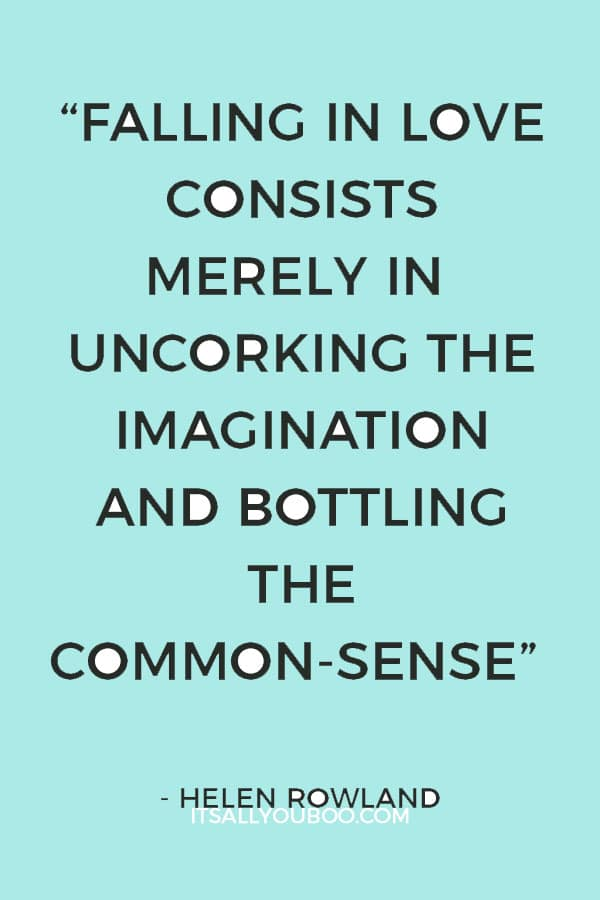 """Falling in love consists merely in uncorking the imagination and bottling the common-sense."" – Helen Rowland"