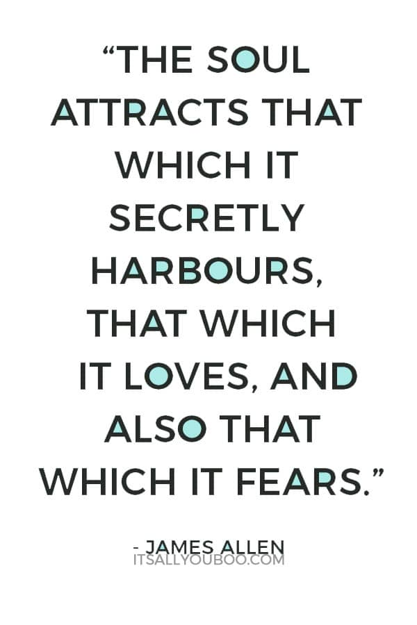 """The soul attracts that which it secretly harbours, that which it loves, and also that which it fears."" – James Allen"