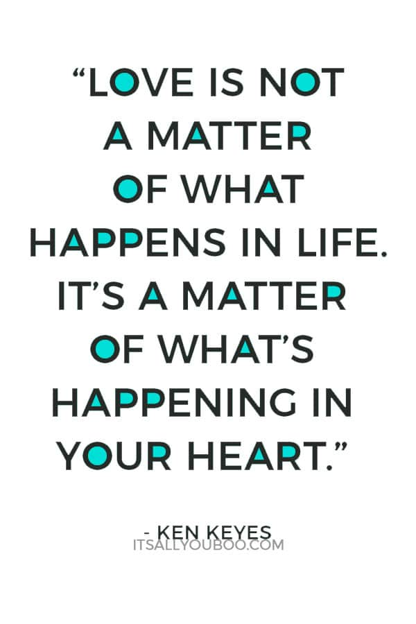 """Love is not a matter of what happens in life. It's a matter of what's happening in your heart."" – Ken Keyes"