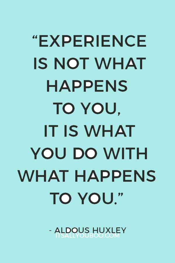 """Experience is not what happens to you, it is what you do with what happens to you."" – Aldous Huxley"