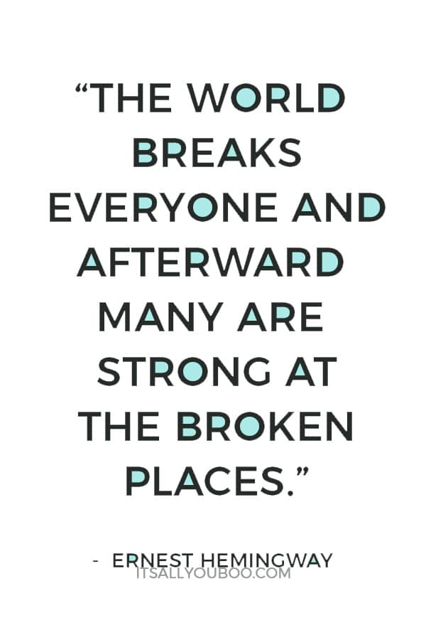 """The world breaks everyone and afterward many are strong at the broken places."" – Ernest Hemingway"