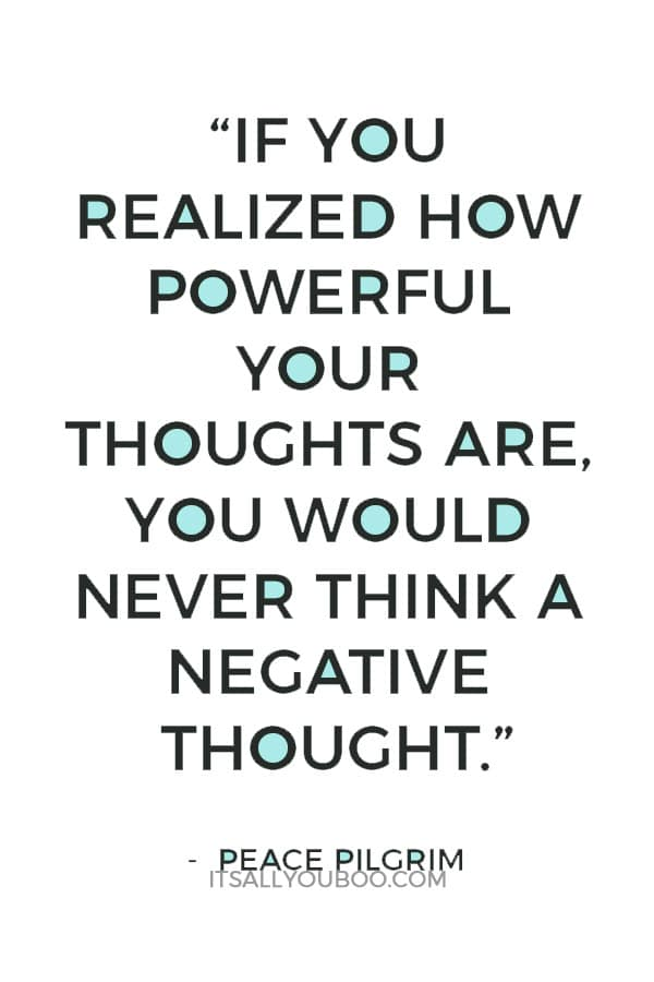 """If you realized how powerful your thoughts are, you would never think a negative thought."" ― Peace Pilgrim"