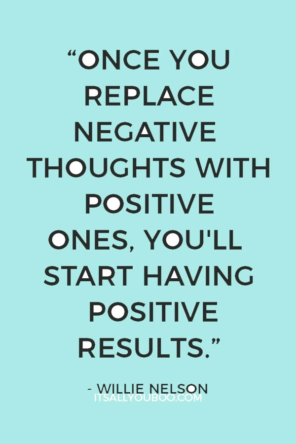 """Once you replace negative thoughts with positive ones, you'll start having positive results."" ― Willie Nelson"