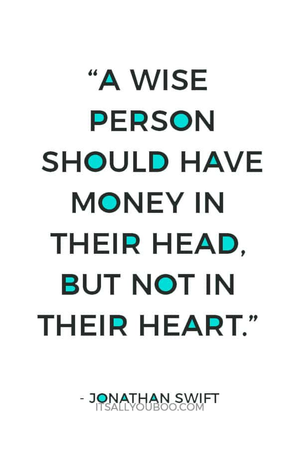 """A wise person should have money in their head, but not in their heart."" — Jonathan Swift"