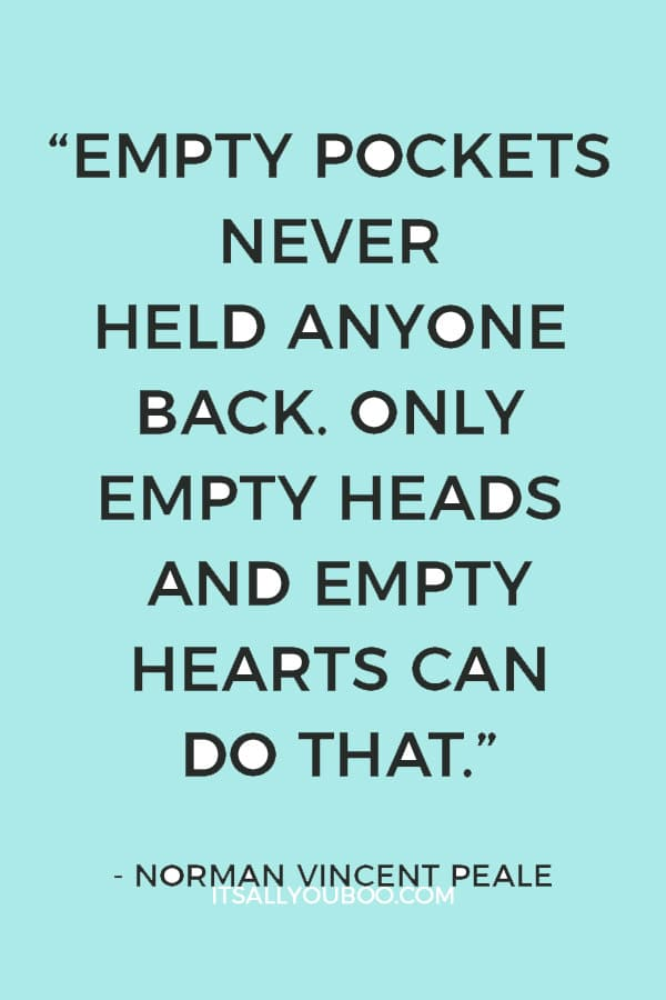 """Empty pockets never held anyone back. Only empty heads and empty hearts can do that."" — Norman Vincent Peale"