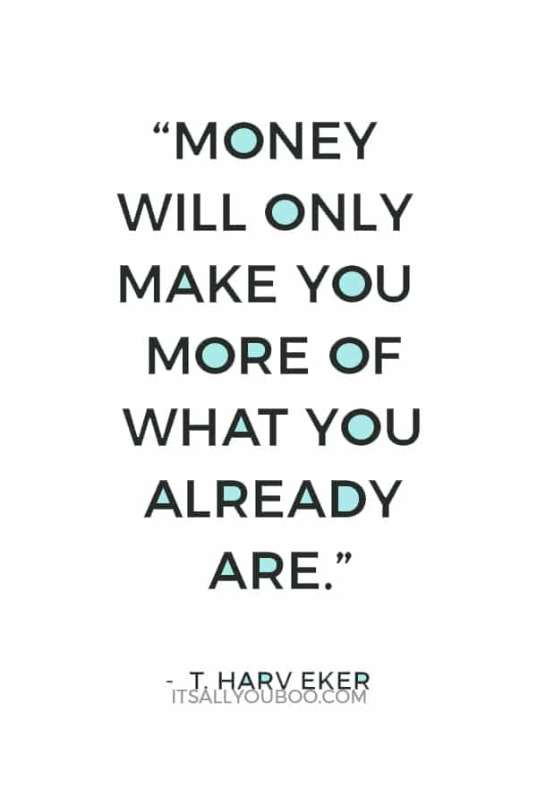 """Money will only make you more of what you already are."" — T. Harv Eker"