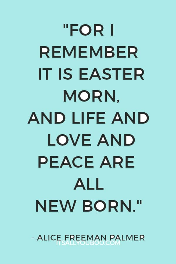 """For I remember it is Easter morn, and life and love and peace are all new born."" ― Alice Freeman Palmer"