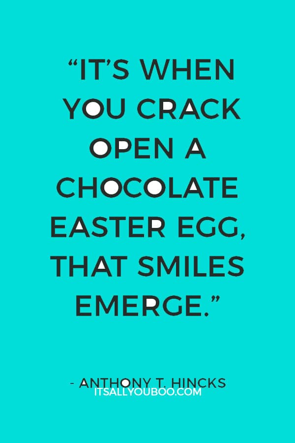 """It's when you crack open a chocolate Easter egg, that smiles emerge."" ― Anthony T. Hincks"