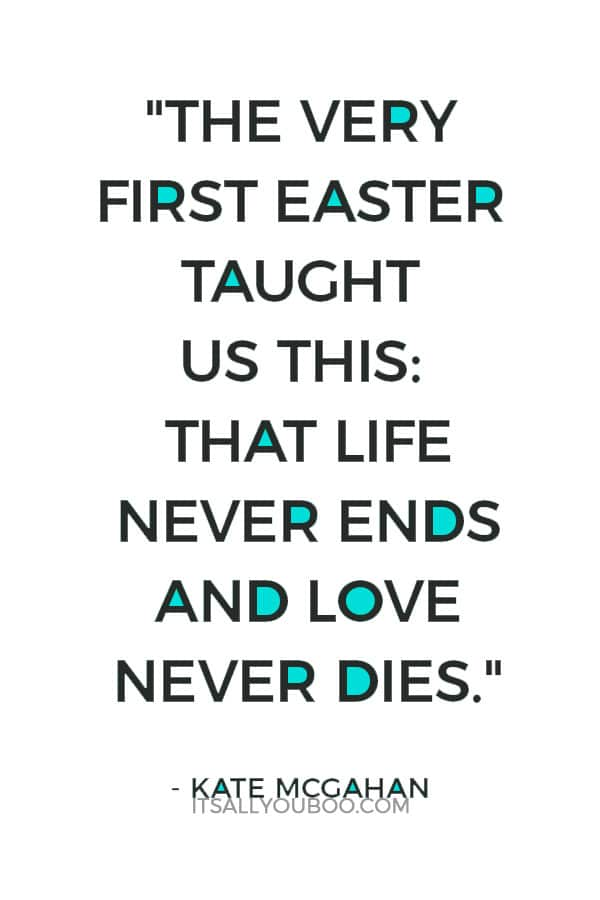 """The very first Easter taught us this: that life never ends and love never dies."" ― Kate McGahan"