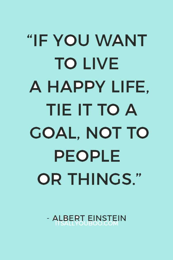 """If you want to live a happy life, tie it to a goal, not to people or things."" – Albert Einstein"