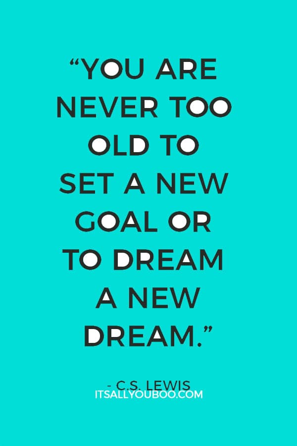 """You are never too old to set a new goal or to dream a new dream."" – C.S. Lewis"