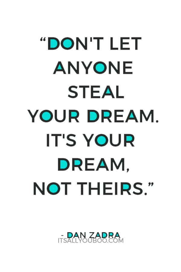 """Don't let anyone steal your dream. It's your dream, not theirs."" – Dan Zadra"