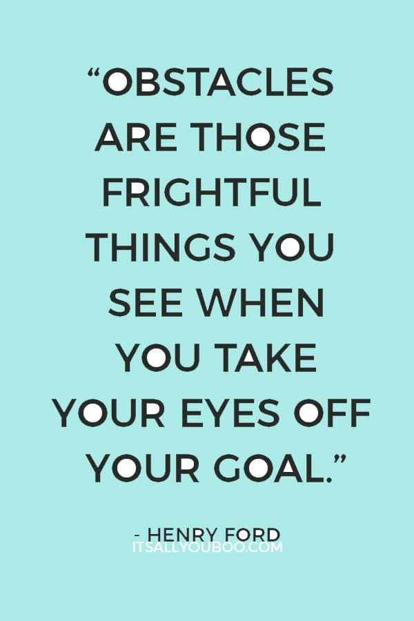 """Obstacles are those frightful things you see when you take your eyes off your goal."" – Henry Ford"